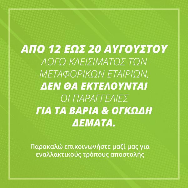 Από 12 έως 20 Αυγούστου λόγω κλεισίματος των μεταφορικών εταιριών, δεν θα εκτελούνται οι παραγγελίες για τα βαριά και ογκώδη δέματα. Παρακαλώ επικοινωνήστε μαζί μας για εναλλακτικούς τρόπους αποστολής